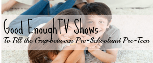 Good Enough TV Shows to Fill the Gap Between Pre-School and Pre-Teen