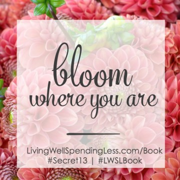 Looking for the Secret to a Good Live. Bloom Where You Are Living Well Spending Less