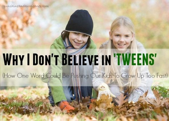 Is One Word Pushing Our Kids To Grow Up Too Fast? Why I Don't Believe in Tweens. sunshineandhurricanes.com