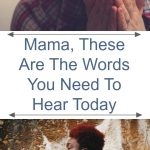 Mama These are the words you need to hear today Pin1